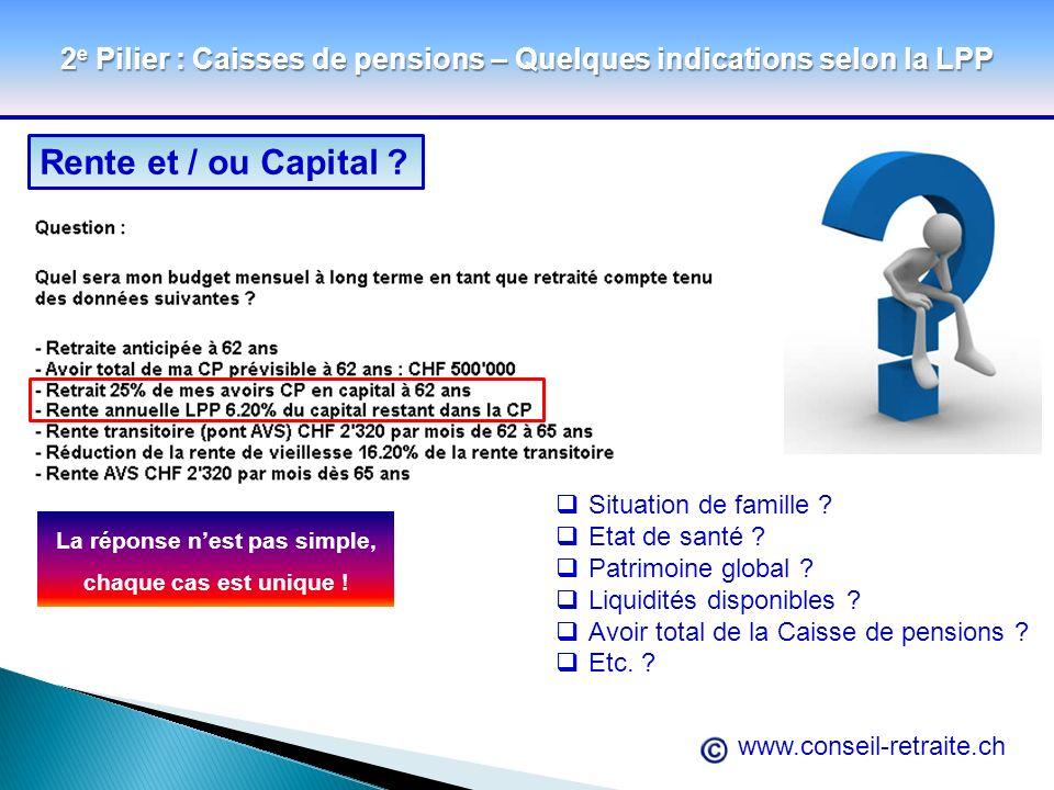 www.conseil-retraite.ch 2 e Pilier : Caisses de pensions – Quelques indications selon la LPP Rente et / ou Capital ? La réponse nest pas simple, chaqu