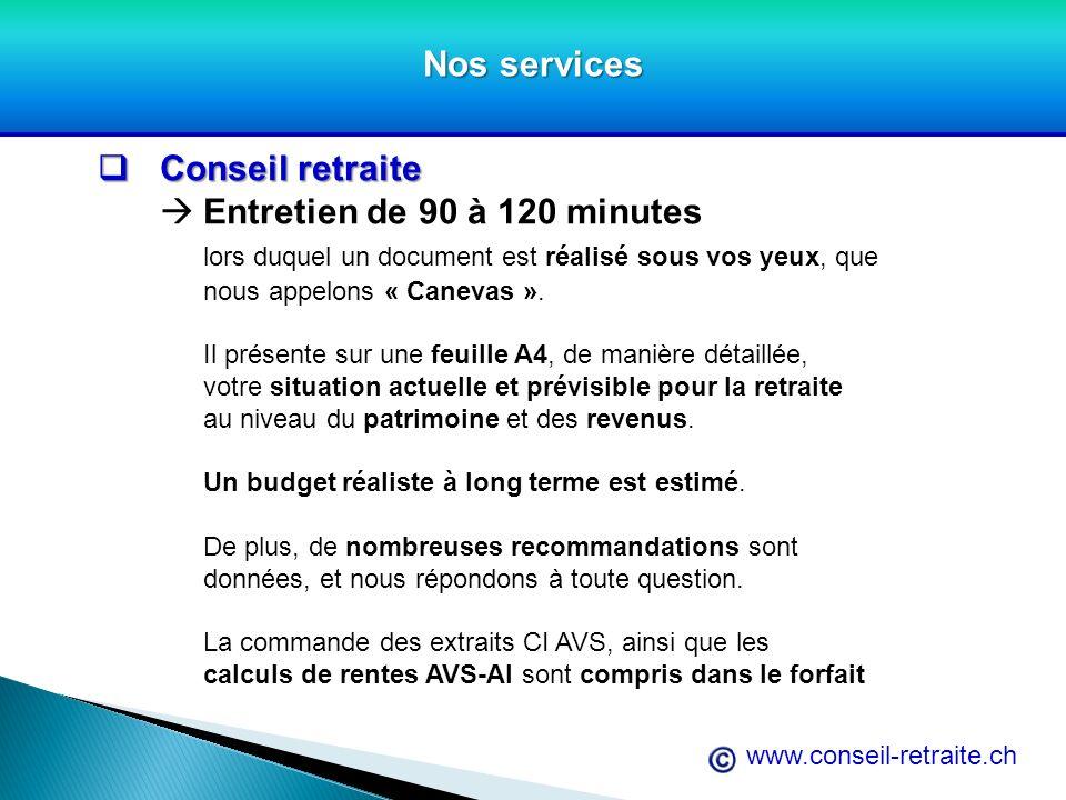 www.conseil-retraite.ch Nos services Conseil retraite Conseil retraite Entretien de 90 à 120 minutes lors duquel un document est réalisé sous vos yeux