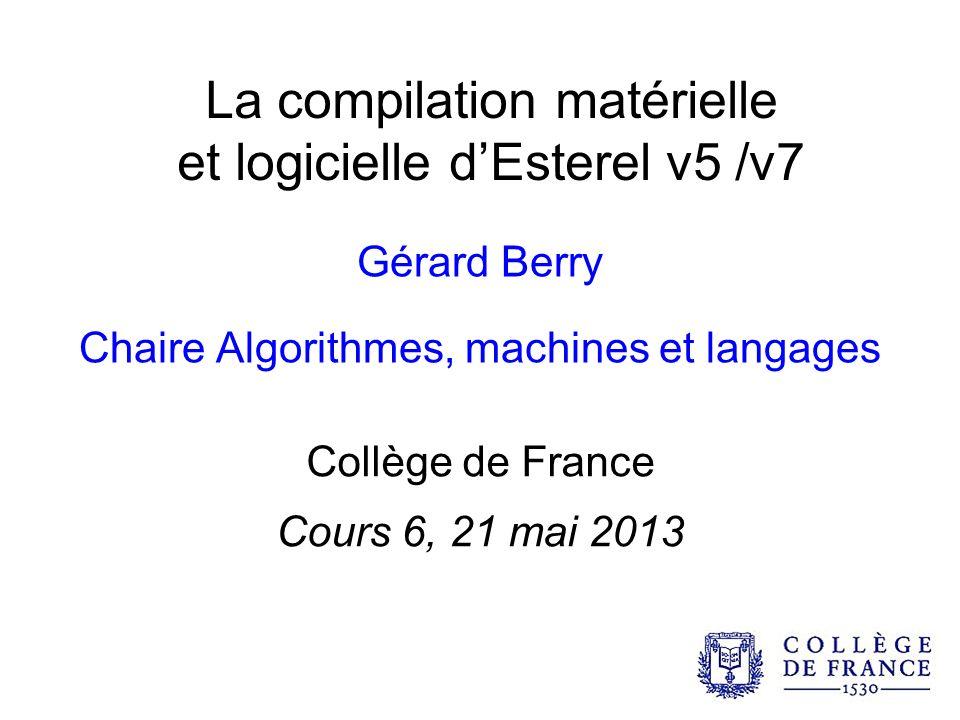 La compilation matérielle et logicielle dEsterel v5 /v7 Gérard Berry Chaire Algorithmes, machines et langages Collège de France Cours 6, 21 mai 2013