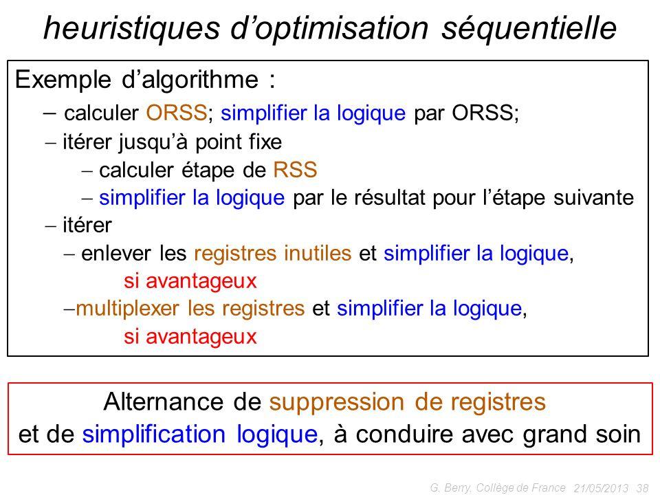 21/05/2013 38 G. Berry, Collège de France heuristiques doptimisation séquentielle Exemple dalgorithme : calculer ORSS; simplifier la logique par ORSS;