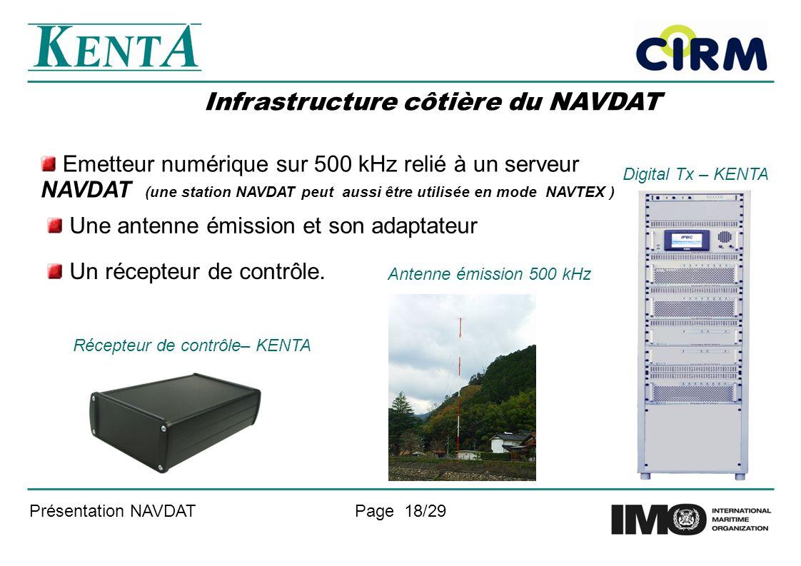 Présentation NAVDATPage 18/29 Infrastructure côtière du NAVDAT Une antenne émission et son adaptateur Antenne émission 500 kHz Digital Tx – KENTA Emetteur numérique sur 500 kHz relié à un serveur NAVDAT (une station NAVDAT peut aussi être utilisée en mode NAVTEX ) Récepteur de contrôle– KENTA Un récepteur de contrôle.