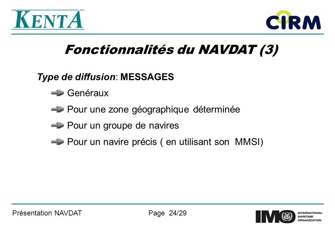 Présentation NAVDATPage 24/29 Fonctionnalités du NAVDAT (3) Type de diffusion: MESSAGES Genéraux Pour une zone géographique déterminée Pour un groupe de navires Pour un navire précis ( en utilisant son MMSI)