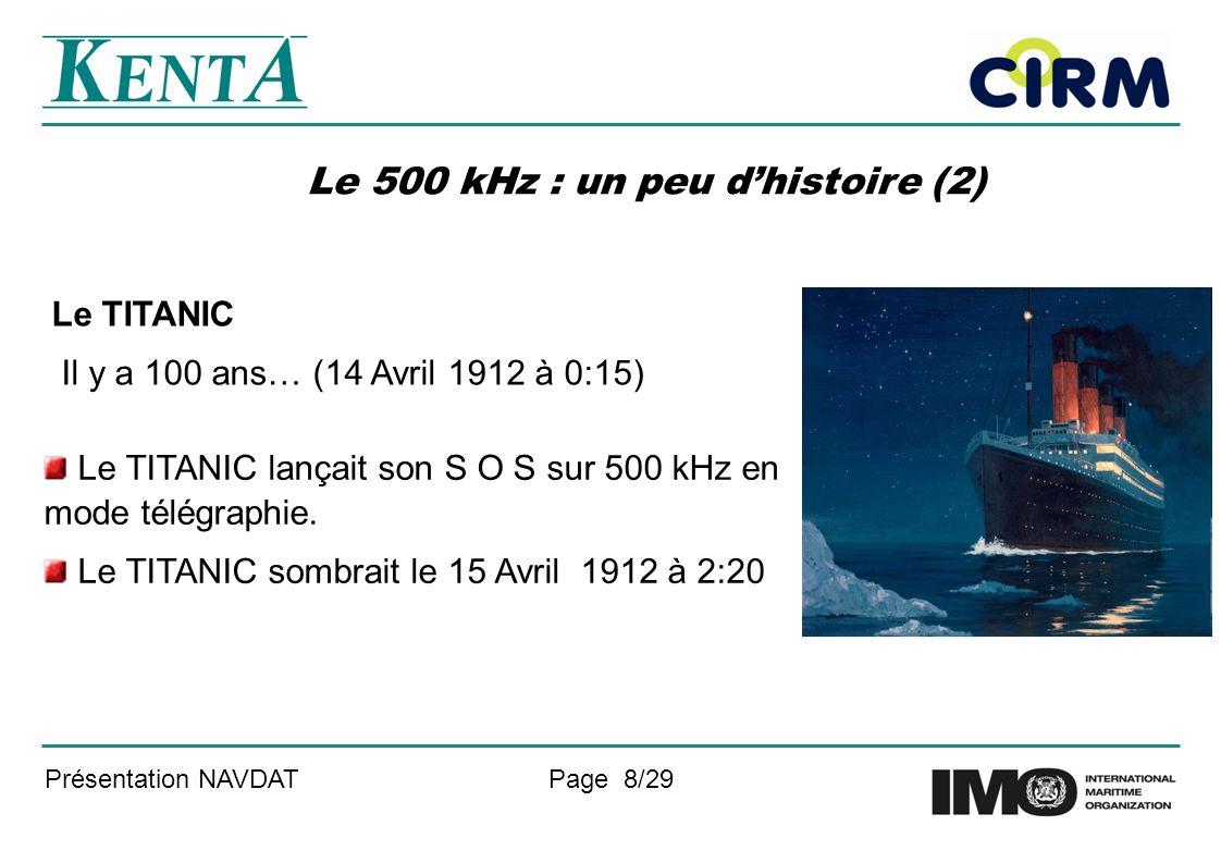 Présentation NAVDATPage 8/29 Le 500 kHz : un peu dhistoire (2) Le TITANIC Il y a 100 ans… (14 Avril 1912 à 0:15) Le TITANIC lançait son S O S sur 500 kHz en mode télégraphie.
