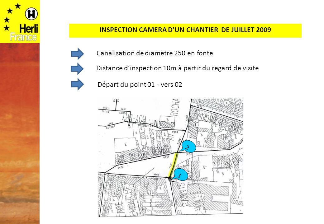 INSPECTION CAMERA DUN CHANTIER DE JUILLET 2009 Départ du point 01 - vers 02 1 2 Canalisation de diamètre 250 en fonte Distance dinspection 10m à partir du regard de visite