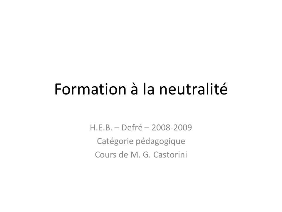 Formation à la neutralité H.E.B. – Defré – 2008-2009 Catégorie pédagogique Cours de M. G. Castorini