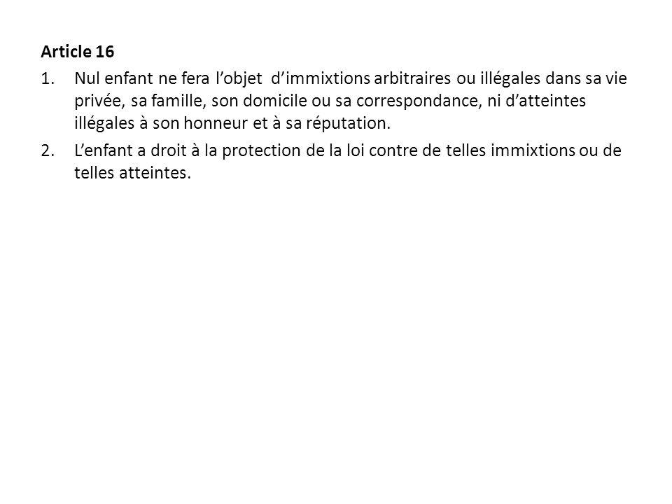 Article 16 1.Nul enfant ne fera lobjet dimmixtions arbitraires ou illégales dans sa vie privée, sa famille, son domicile ou sa correspondance, ni datteintes illégales à son honneur et à sa réputation.
