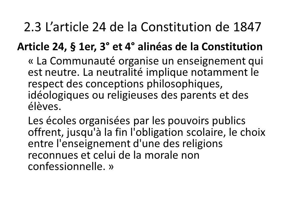 2.3 Larticle 24 de la Constitution de 1847 Article 24, § 1er, 3° et 4° alinéas de la Constitution « La Communauté organise un enseignement qui est neu