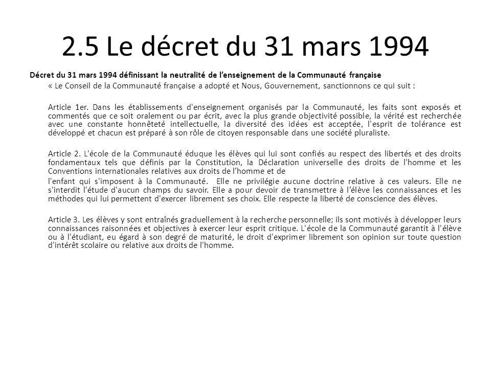 2.5 Le décret du 31 mars 1994 Décret du 31 mars 1994 définissant la neutralité de lenseignement de la Communauté française « Le Conseil de la Communauté française a adopté et Nous, Gouvernement, sanctionnons ce qui suit : Article 1er.