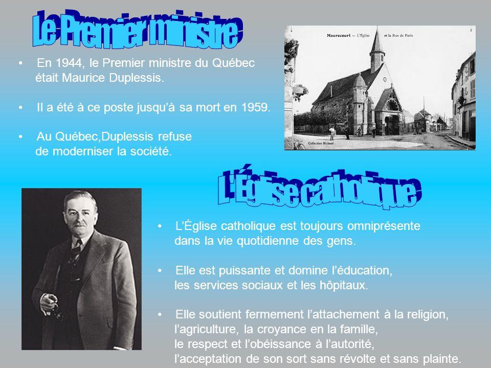 En 1944, le Premier ministre du Québec était Maurice Duplessis. Il a été à ce poste jusquà sa mort en 1959. Au Québec,Duplessis refuse de moderniser l