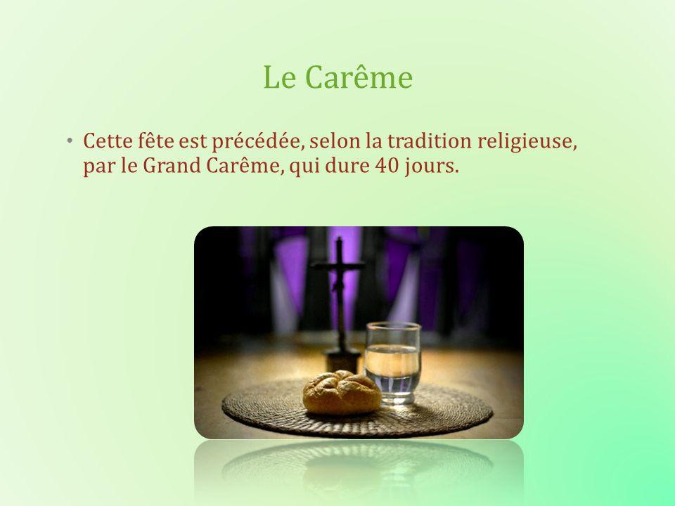 Le Carême Cette fête est précédée, selon la tradition religieuse, par le Grand Carême, qui dure 40 jours.
