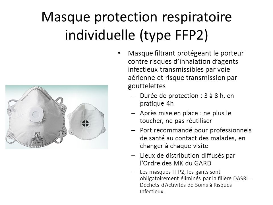 Masque FFP2 : Consignes dutilisation - consulter les notices demploi fournies par les fabricants ; - ajuster les masques ou appareils de protection respiratoire : dépliage complet, liens bien serrés ou élastiques bien en place, pince-nez ajusté ; - une fois quil est en place, ne pas manipuler le masque ou lappareil de protection respiratoire, car il existe un risque de détérioration de celui-ci et de contamination des mains ; - se laver les mains avant la mise en place et après avoir enlevé le masque ou lappareil de protection respiratoire ; - éliminer le masque ou lappareil de protection respiratoire utilisé dans la filière des déchets dactivités de soins à risques infectieux DASRI, ou à défaut selon les règles de précautions énoncées dans la fiche G.8, dans deux sacs plastiques étanches, en évitant a présence dair, fermés hermétiquement par un lien permettant ainsi dutiliser la poubelle « ordures ménagères ».