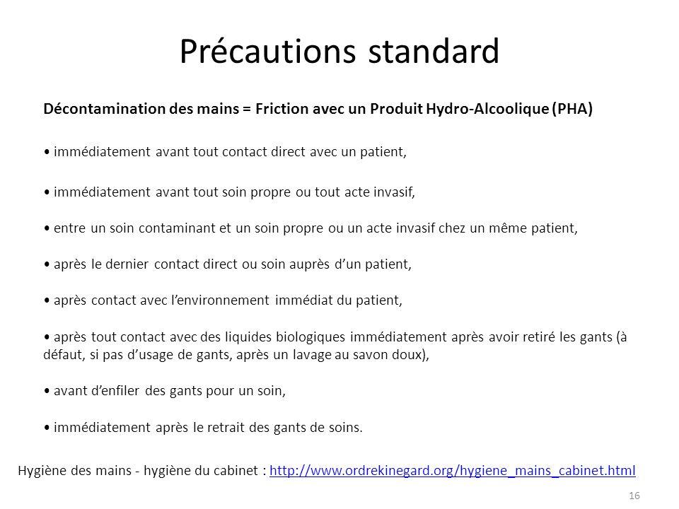 16 Précautions standard Décontamination des mains = Friction avec un Produit Hydro-Alcoolique (PHA) immédiatement avant tout contact direct avec un pa