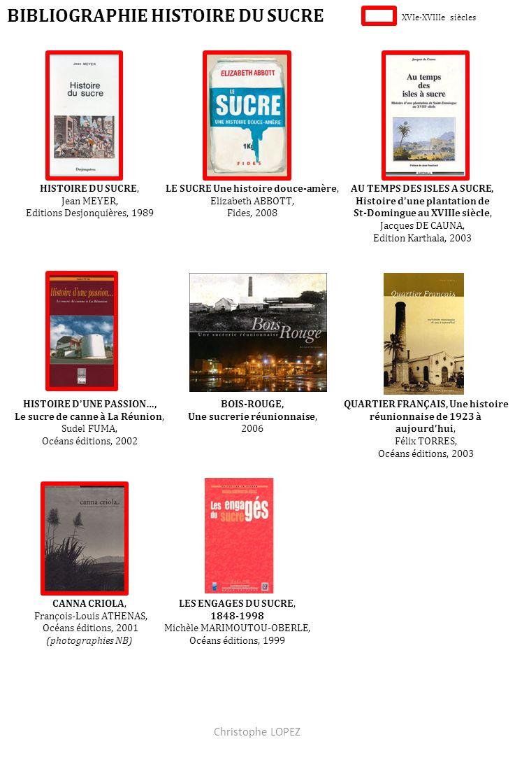BIBLIOGRAPHIE HISTOIRE DU SUCRE HISTOIRE DU SUCRE, Jean MEYER, Editions Desjonquières, 1989 LE SUCRE Une histoire douce-amère, Elizabeth ABBOTT, Fides, 2008 AU TEMPS DES ISLES A SUCRE, Histoire dune plantation de St-Domingue au XVIIIe siècle, Jacques DE CAUNA, Edition Karthala, 2003 LES ENGAGES DU SUCRE, 1848-1998 Michèle MARIMOUTOU-OBERLE, Océans éditions, 1999 BOIS-ROUGE, Une sucrerie réunionnaise, 2006 QUARTIER FRANÇAIS, Une histoire réunionnaise de 1923 à aujourdhui, Félix TORRES, Océans éditions, 2003 CANNA CRIOLA, François-Louis ATHENAS, Océans éditions, 2001 (photographies NB) HISTOIRE DUNE PASSION…, Le sucre de canne à La Réunion, Sudel FUMA, Océans éditions, 2002 XVIe-XVIIIe siècles Christophe LOPEZ