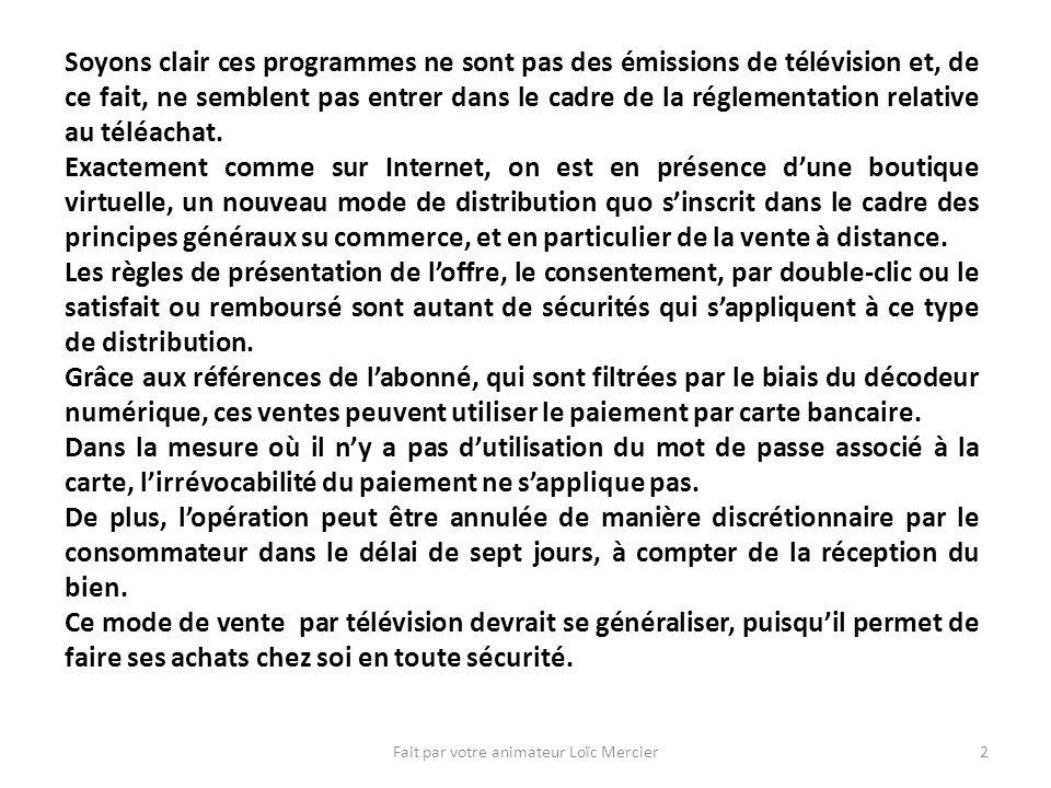 Fait par votre animateur Loïc Mercier2 Soyons clair ces programmes ne sont pas des émissions de télévision et, de ce fait, ne semblent pas entrer dans le cadre de la réglementation relative au téléachat.