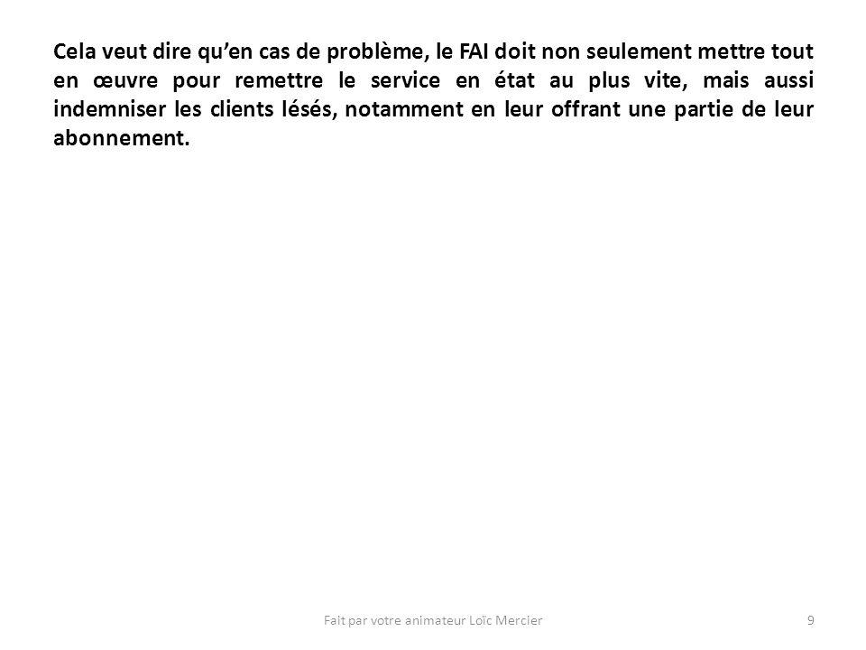 Fait par votre animateur Loïc Mercier9 Cela veut dire quen cas de problème, le FAI doit non seulement mettre tout en œuvre pour remettre le service en état au plus vite, mais aussi indemniser les clients lésés, notamment en leur offrant une partie de leur abonnement.