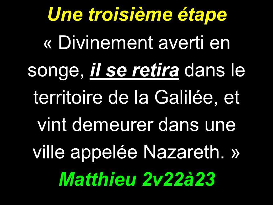Une troisième étape « Divinement averti en songe, il se retira dans le territoire de la Galilée, et vint demeurer dans une ville appelée Nazareth. » M