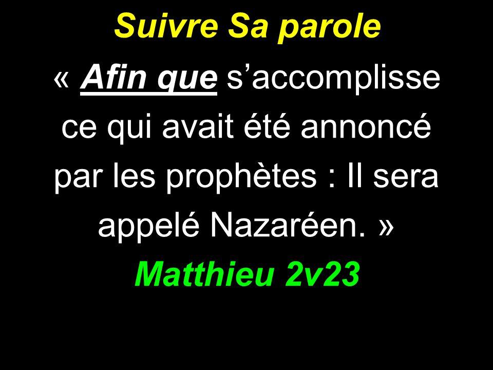 Suivre Sa parole « Afin que saccomplisse ce qui avait été annoncé par les prophètes : Il sera appelé Nazaréen. » Matthieu 2v23