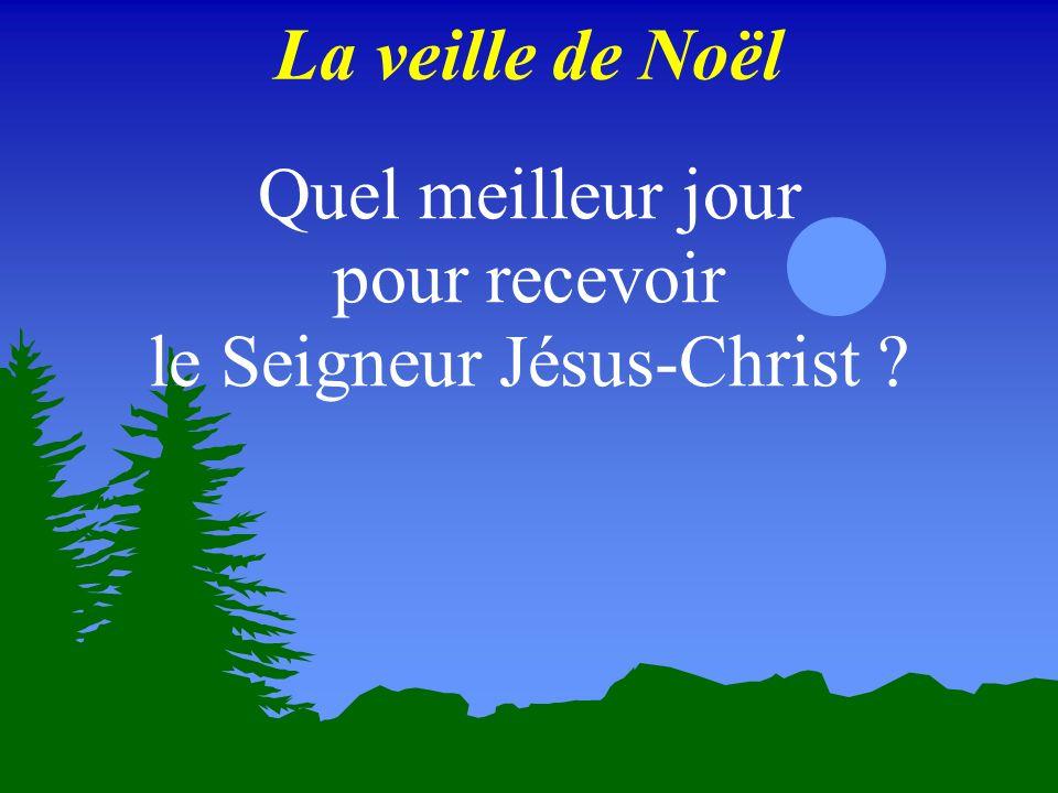 La veille de Noël Quel meilleur jour pour recevoir le Seigneur Jésus-Christ ?