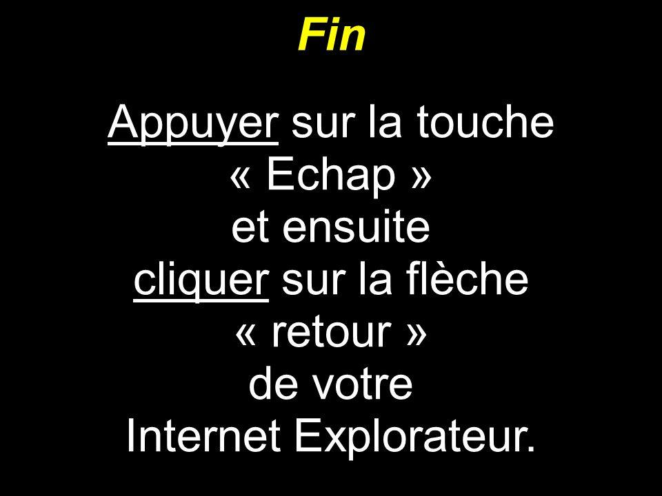 Fin Appuyer sur la touche « Echap » et ensuite cliquer sur la flèche « retour » de votre Internet Explorateur.
