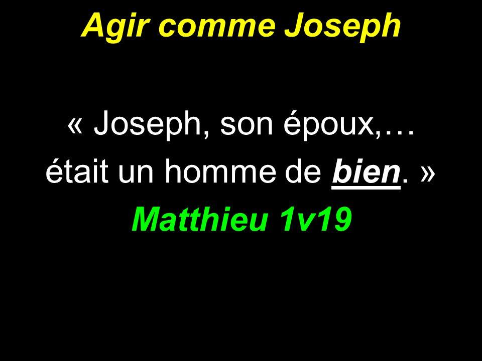 Agir comme Joseph « Joseph, son époux,… était un homme de bien. » Matthieu 1v19