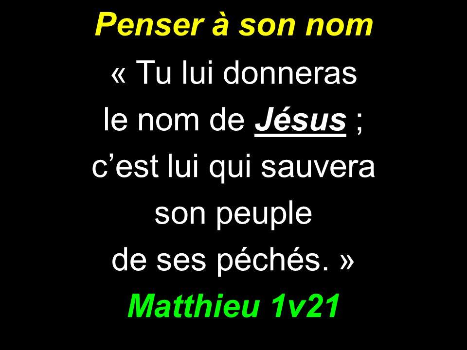 Penser à son nom « Tu lui donneras le nom de Jésus ; cest lui qui sauvera son peuple de ses péchés. » Matthieu 1v21