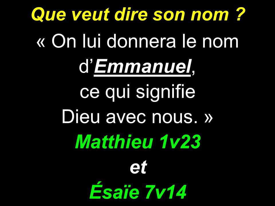Que veut dire son nom ? « On lui donnera le nom dEmmanuel, ce qui signifie Dieu avec nous. » Matthieu 1v23 et Ésaïe 7v14