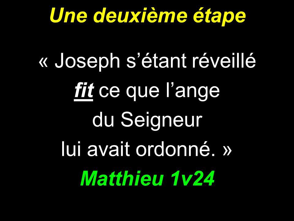 Une deuxième étape « Joseph sétant réveillé fit ce que lange du Seigneur lui avait ordonné. » Matthieu 1v24