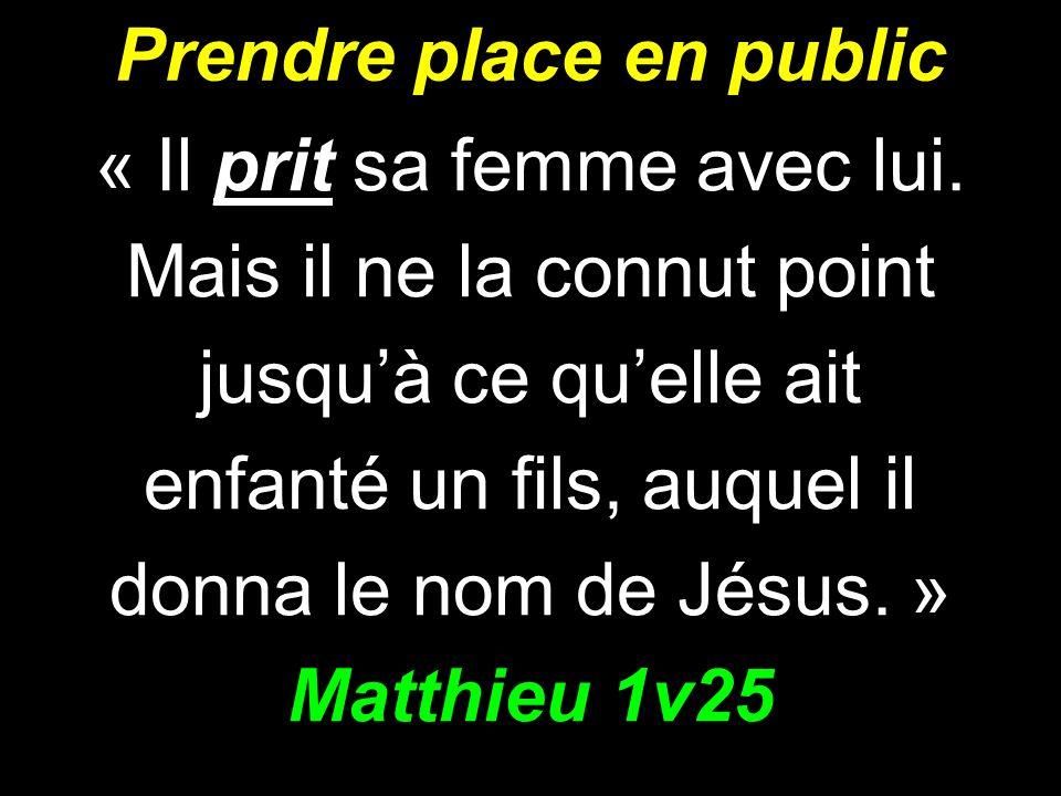 Prendre place en public « Il prit sa femme avec lui. Mais il ne la connut point jusquà ce quelle ait enfanté un fils, auquel il donna le nom de Jésus.