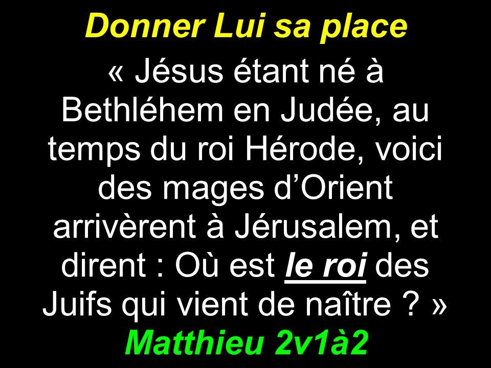 Donner Lui sa place « Jésus étant né à Bethléhem en Judée, au temps du roi Hérode, voici des mages dOrient arrivèrent à Jérusalem, et dirent : Où est