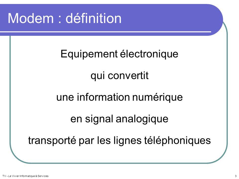 Modem : définition Equipement électronique qui convertit une information numérique en signal analogique transporté par les lignes téléphoniques TV - L