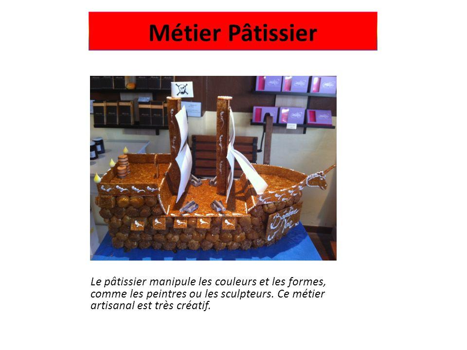 Métier Pâtissier Le pâtissier manipule les couleurs et les formes, comme les peintres ou les sculpteurs. Ce métier artisanal est très créatif.