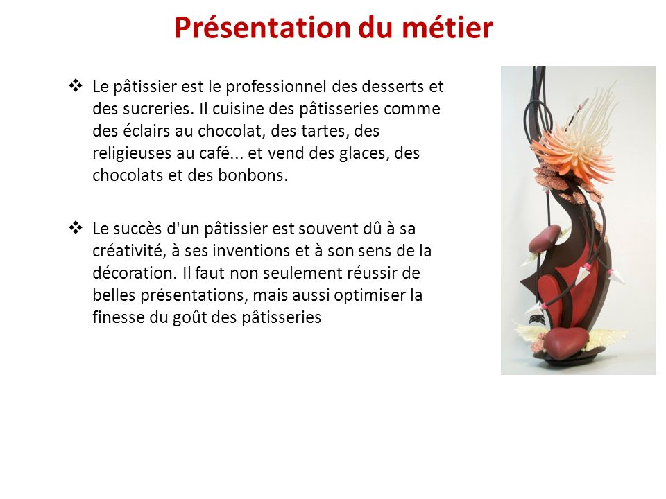 Présentation du métier Le pâtissier est le professionnel des desserts et des sucreries. Il cuisine des pâtisseries comme des éclairs au chocolat, des