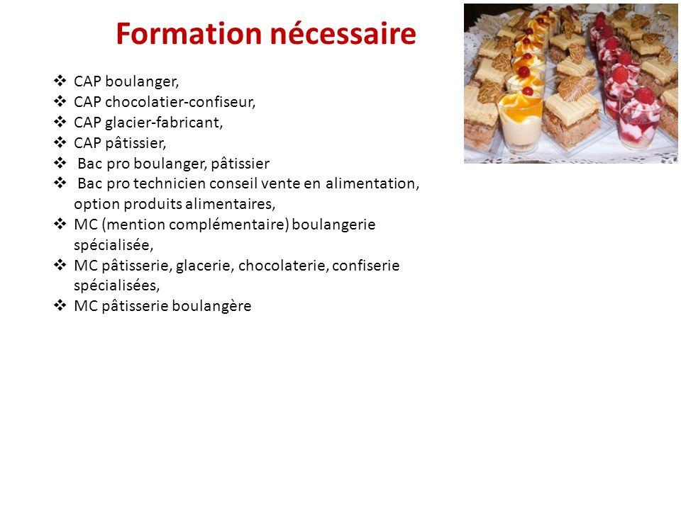 Formation nécessaire CAP boulanger, CAP chocolatier-confiseur, CAP glacier-fabricant, CAP pâtissier, Bac pro boulanger, pâtissier Bac pro technicien c