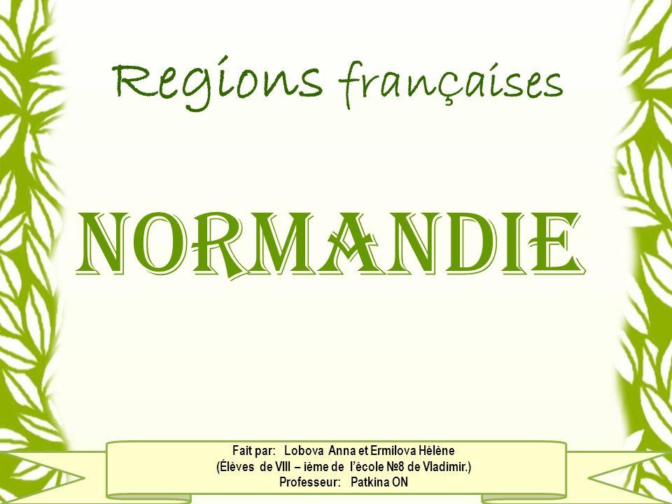 Regions fran Ç aises Normandie Fait par: Lobova Anna et Ermilova Hélène (Élèves de Vlll – ième de lécole 8 de Vladimir.) Professeur: Patkina ON