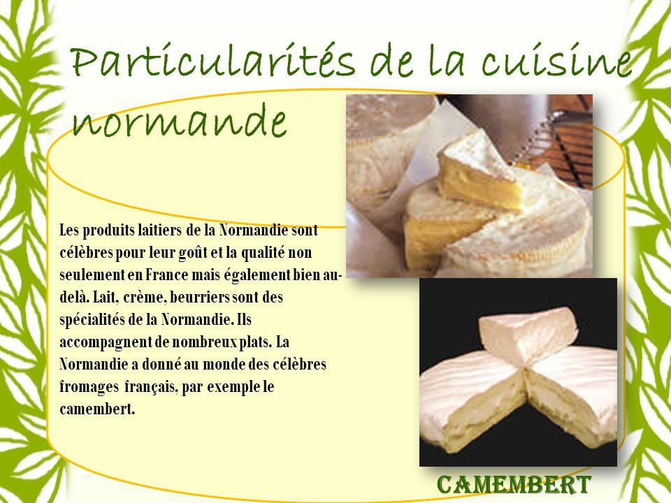 Particularités de la cuisine normande Les produits laitiers de la Normandie sont célèbres pour leur goût et la qualité non seulement en France mais également bien au- delà.