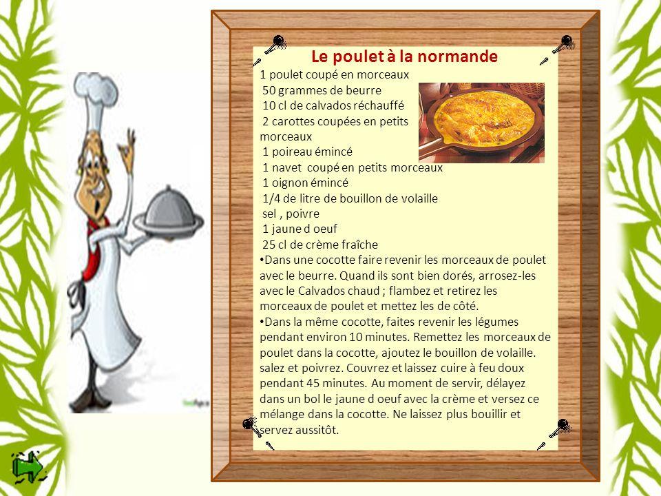 Le poulet à la normande 1 poulet coupé en morceaux 50 grammes de beurre 10 cl de calvados réchauffé 2 carottes coupées en petits morceaux 1 poireau émincé 1 navet coupé en petits morceaux 1 oignon émincé 1/4 de litre de bouillon de volaille sel, poivre 1 jaune d oeuf 25 cl de crème fraîche Dans une cocotte faire revenir les morceaux de poulet avec le beurre.