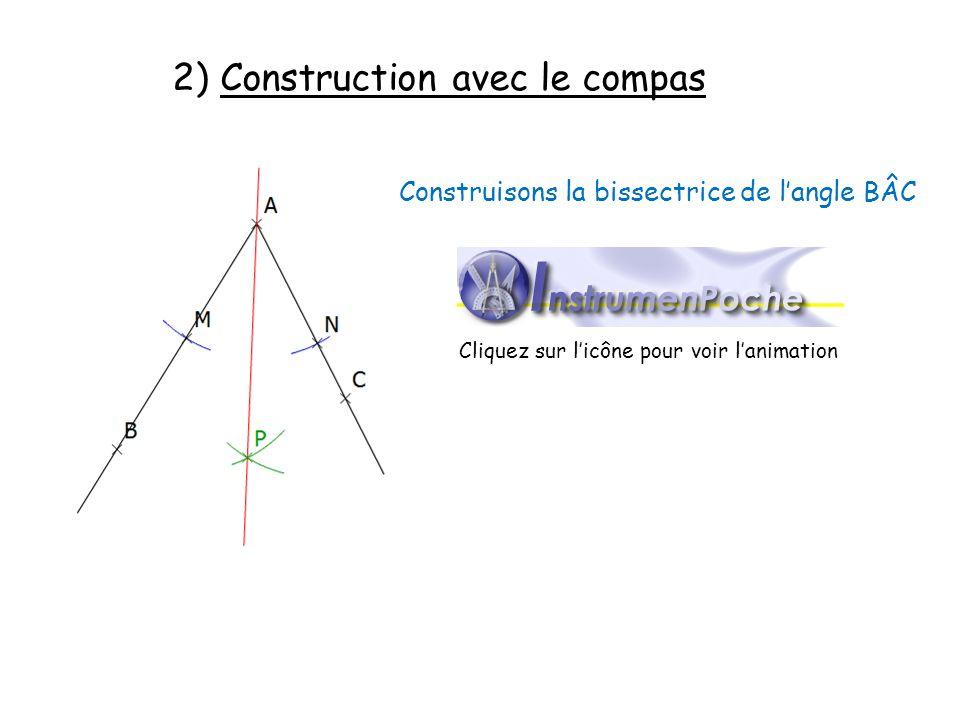 2) Construction avec le compas Construisons la bissectrice de langle BÂC Cliquez sur licône pour voir lanimation