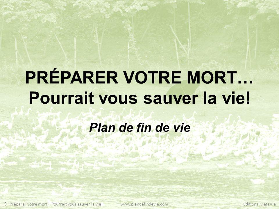 PRÉPARER VOTRE MORT… Pourrait vous sauver la vie! Plan de fin de vie © Préparer votre mort… Pourrait vous sauver la vie! www.plandefindevie.com Éditio