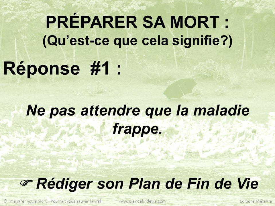 PRÉPARER SA MORT : (Quest-ce que cela signifie?) Réponse #1 : Ne pas attendre que la maladie frappe. Rédiger son Plan de Fin de Vie © Préparer votre m