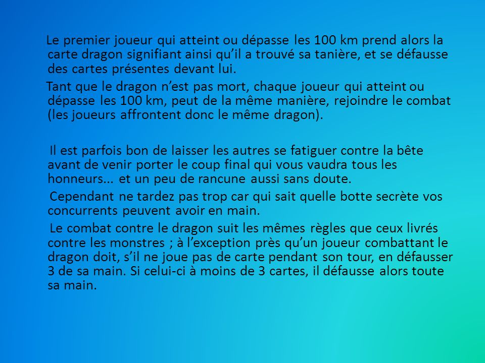 Le premier joueur qui atteint ou dépasse les 100 km prend alors la carte dragon signifiant ainsi quil a trouvé sa tanière, et se défausse des cartes présentes devant lui.
