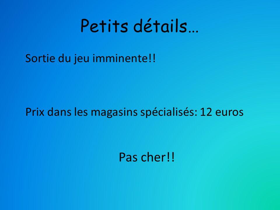 Petits détails… Sortie du jeu imminente!! Prix dans les magasins spécialisés: 12 euros Pas cher!!