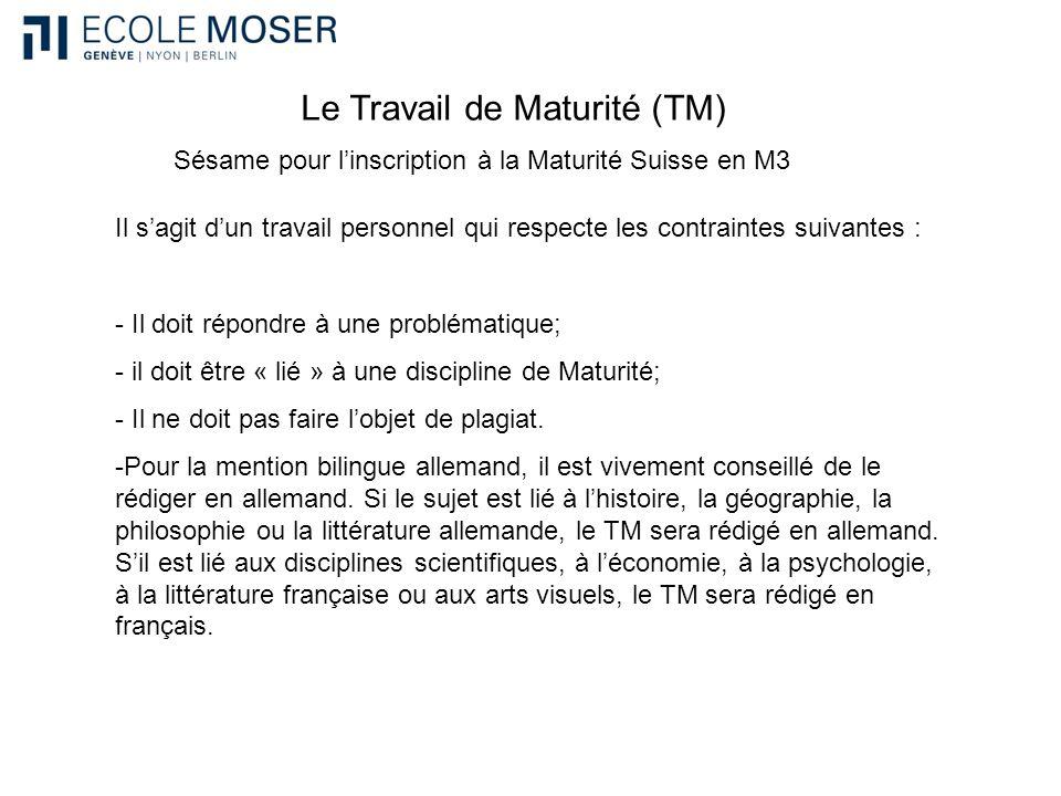 Le Travail de Maturité (TM) Sésame pour linscription à la Maturité Suisse en M3 Il sagit dun travail personnel qui respecte les contraintes suivantes