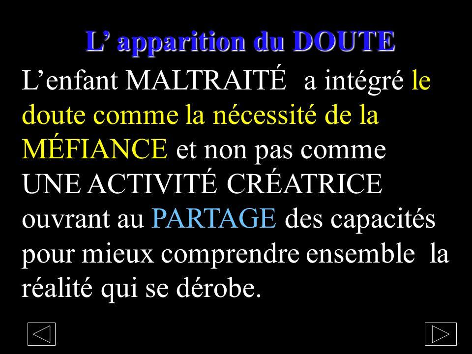 L apparition du DOUTE Lenfant MALTRAITÉ a intégré le doute comme la nécessité de la MÉFIANCE et non pas comme UNE ACTIVITÉ CRÉATRICE ouvrant au PARTAGE des capacités pour mieux comprendre ensemble la réalité qui se dérobe.