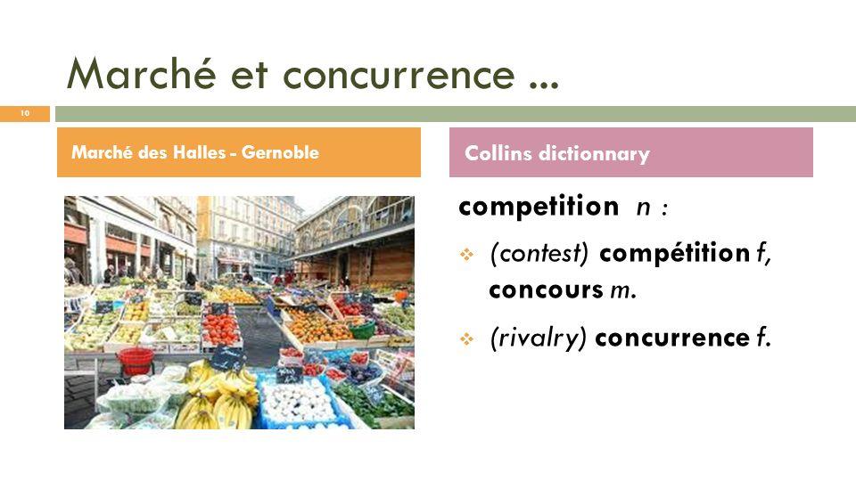 Marché et concurrence... competition n : (contest) compétition f, concours m. (rivalry) concurrence f. Marché des Halles - Gernoble Collins dictionnar
