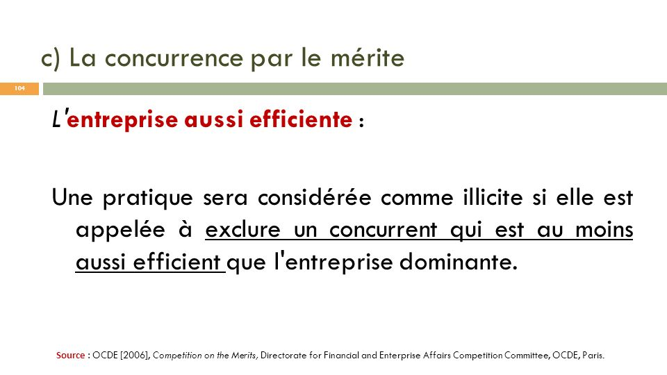 c) La concurrence par le mérite L'entreprise aussi efficiente : Une pratique sera considérée comme illicite si elle est appelée à exclure un concurren