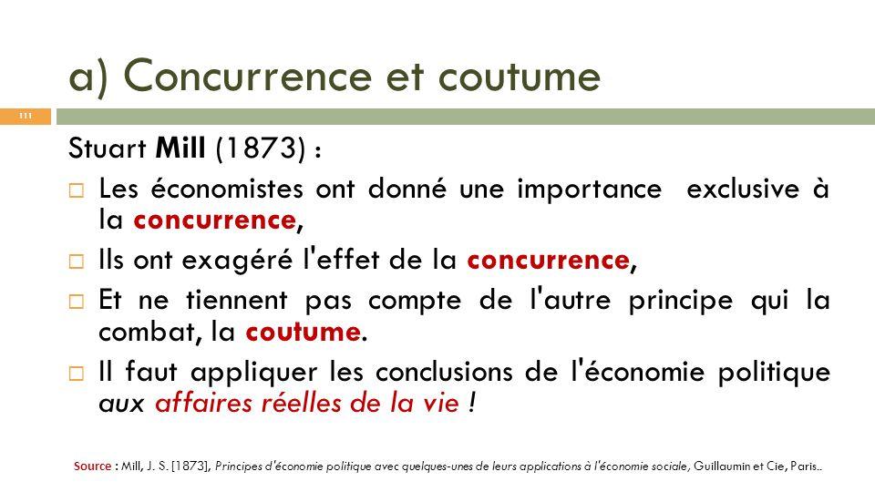 a) Concurrence et coutume Stuart Mill (1873) : Les économistes ont donné une importance exclusive à la concurrence, Ils ont exagéré l'effet de la conc