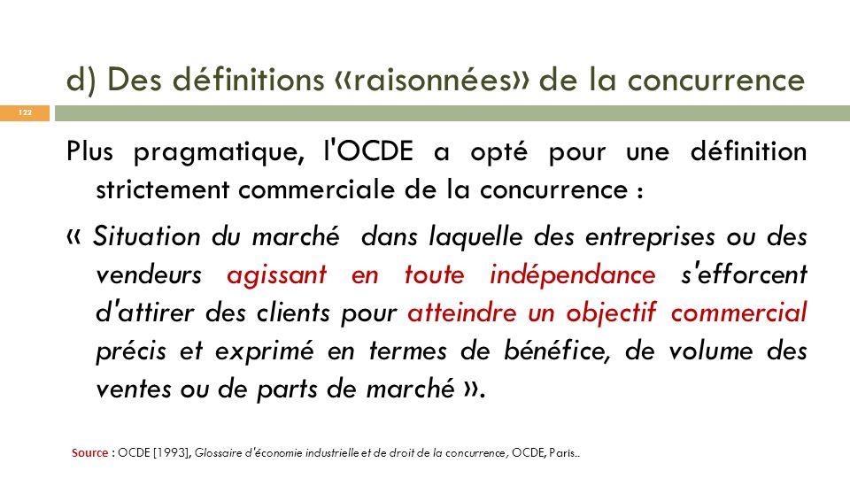 d) Des définitions «raisonnées» de la concurrence Plus pragmatique, l'OCDE a opté pour une définition strictement commerciale de la concurrence : « Si