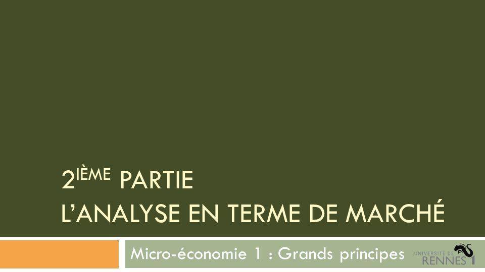 2 IÈME PARTIE LANALYSE EN TERME DE MARCHÉ Micro-économie 1 : Grands principes