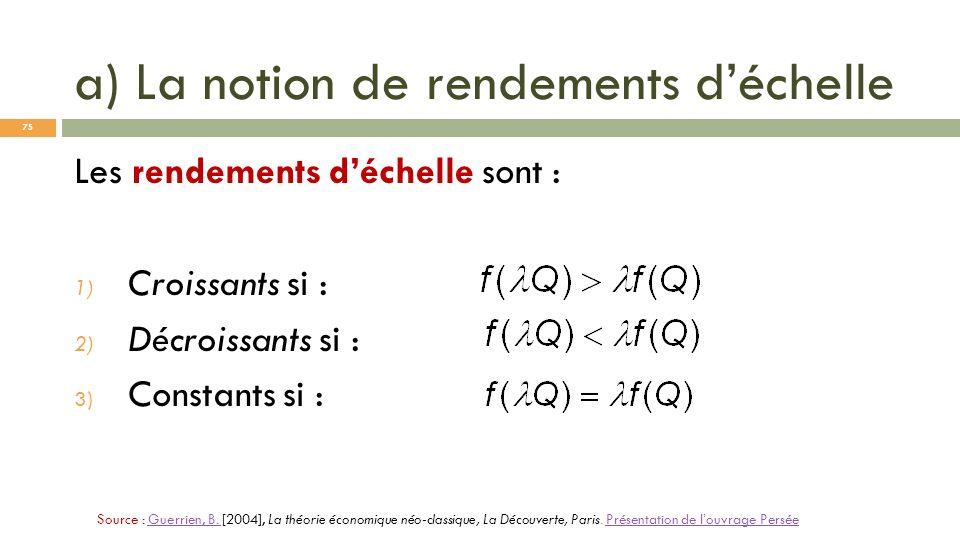 a) La notion de rendements déchelle Les rendements déchelle sont : 1) Croissants si : 2) Décroissants si : 3) Constants si : Source : Guerrien, B. [20