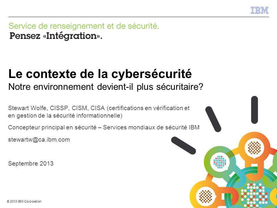 © 2012 IBM Corporation IBM Security Systems 1 © 2013 IBM Corporation Le contexte de la cybersécurité Notre environnement devient-il plus sécuritaire.